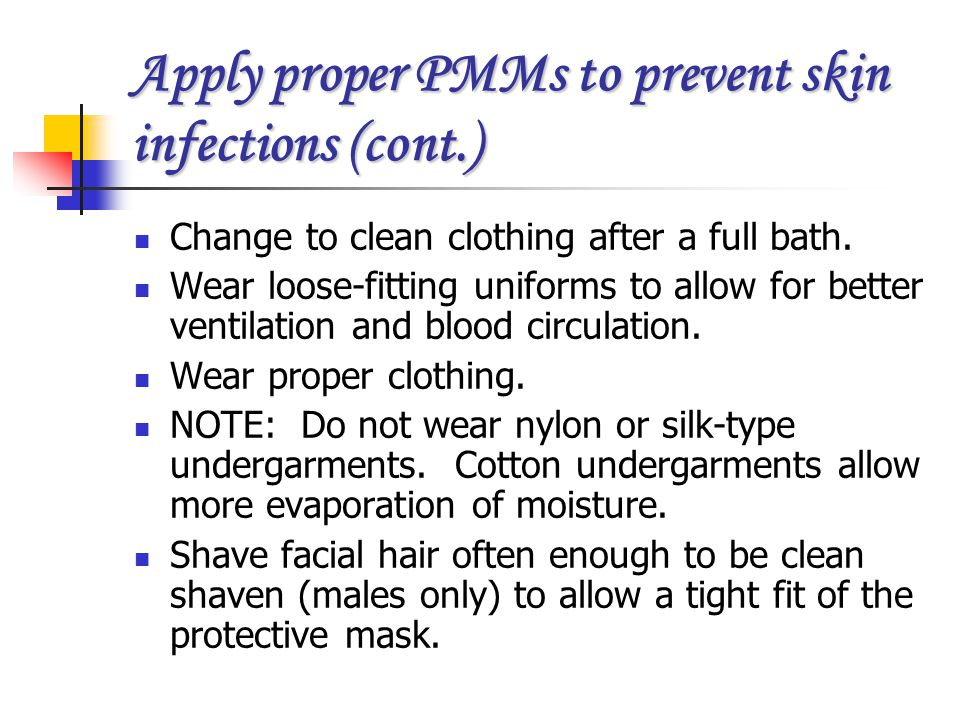 Apply proper PMMs to prevent skin infections (cont.) Change to clean clothing after a full bath. Wear loose-fitting uniforms to allow for better venti