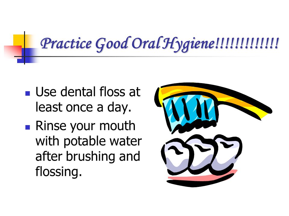 Practice Good Oral Hygiene!!!!!!!!!!!!! Use dental floss at least once a day. Rinse your mouth with potable water after brushing and flossing.