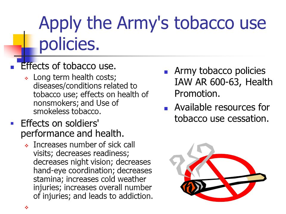 Apply the Army's tobacco use policies. Effects of tobacco use.  Long term health costs; diseases/conditions related to tobacco use; effects on health