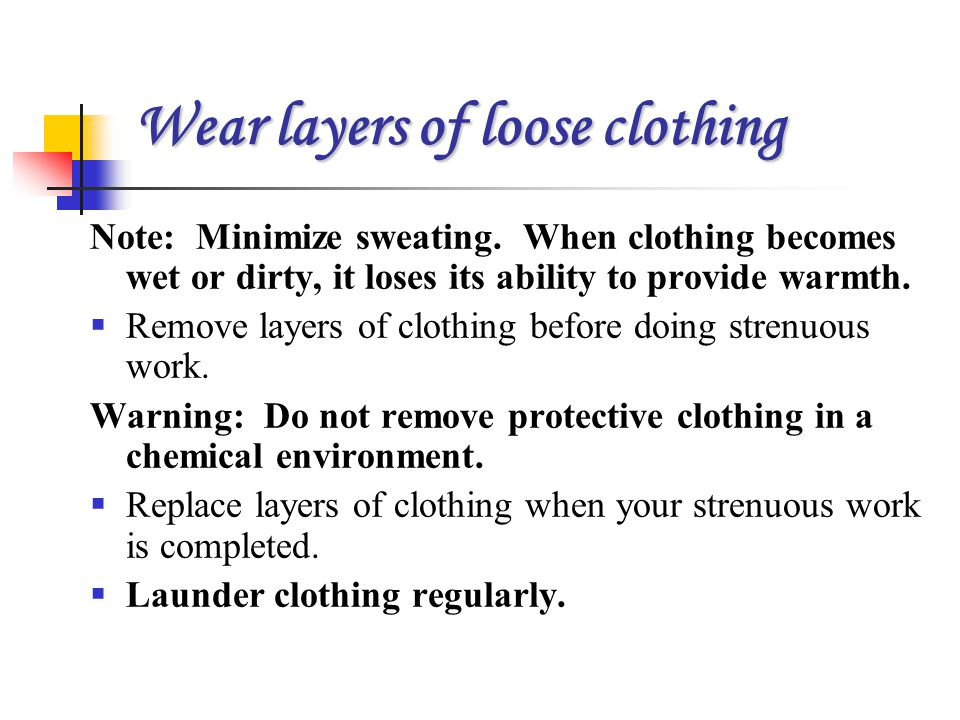 Wear layers of loose clothing Note: Minimize sweating. When clothing becomes wet or dirty, it loses its ability to provide warmth.  Remove layers of