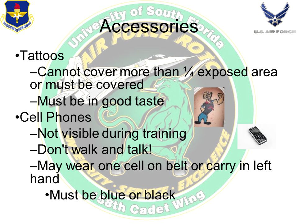 Accessories Tattoos –Cannot cover more than ¼ exposed area or must be covered –Must be in good taste Cell Phones –Not visible during training –Don t walk and talk.