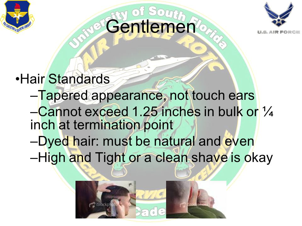 Gentlemen Hair Standards –Tapered appearance, not touch ears –Cannot exceed 1.25 inches in bulk or ¼ inch at termination point –Dyed hair: must be natural and even –High and Tight or a clean shave is okay