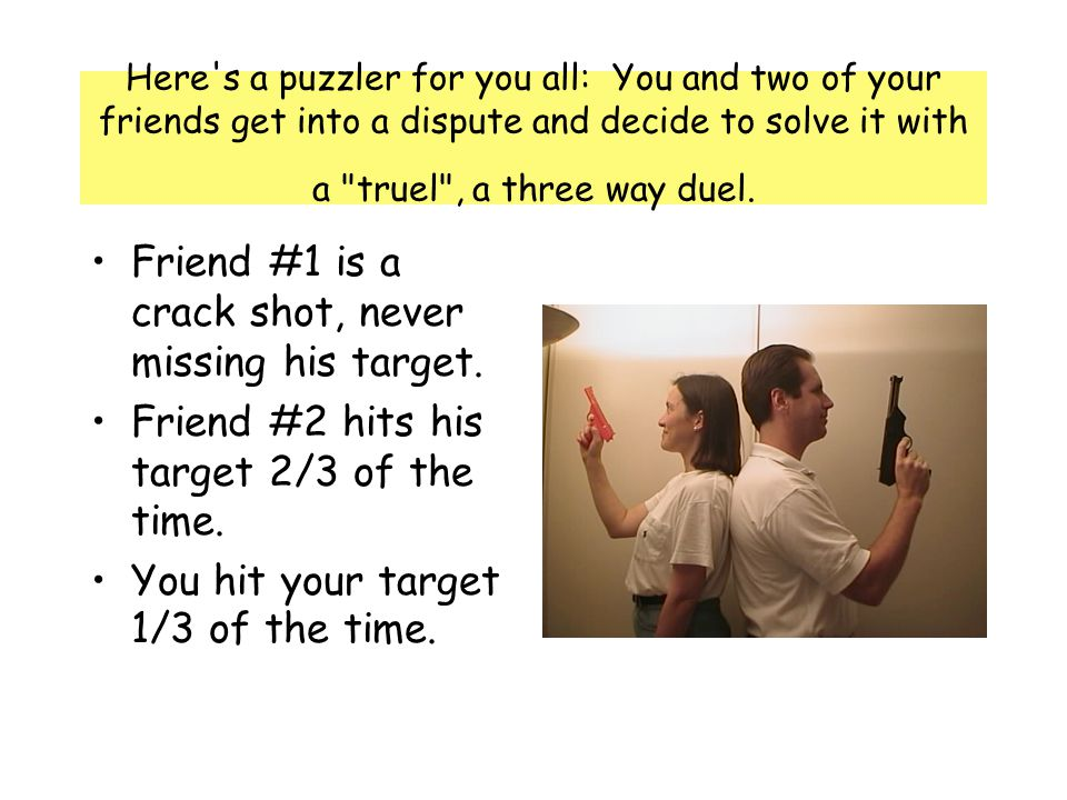 Here s a puzzler for you all: You and two of your friends get into a dispute and decide to solve it with a truel , a three way duel.