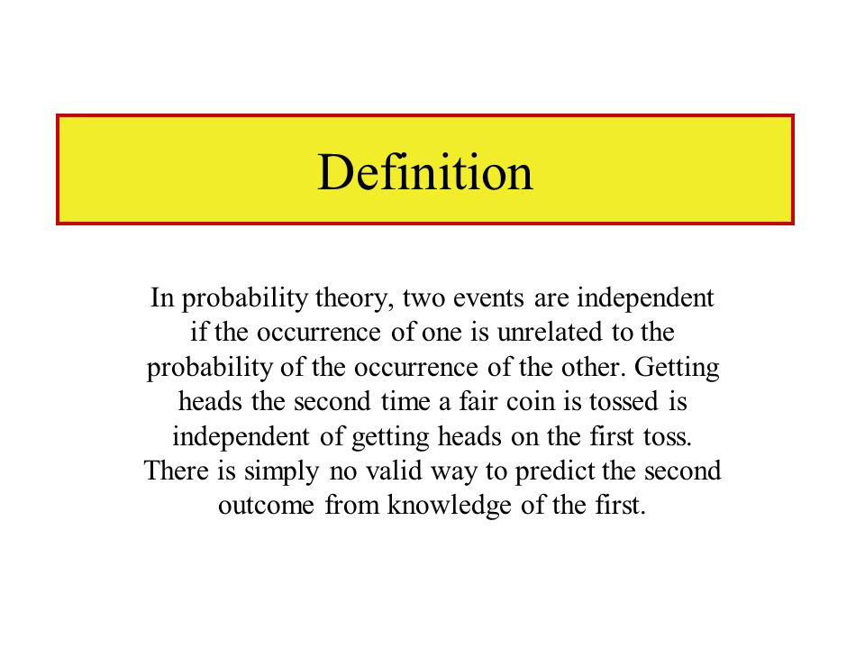 Definition In probability theory, two events are independent if the occurrence of one is unrelated to the probability of the occurrence of the other.