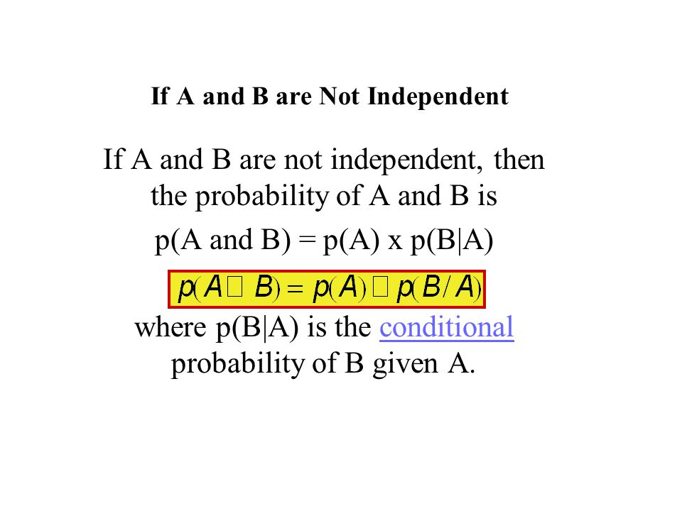 If A and B are Not Independent If A and B are not independent, then the probability of A and B is p(A and B) = p(A) x p(B|A) where p(B|A) is the conditional probability of B given A.