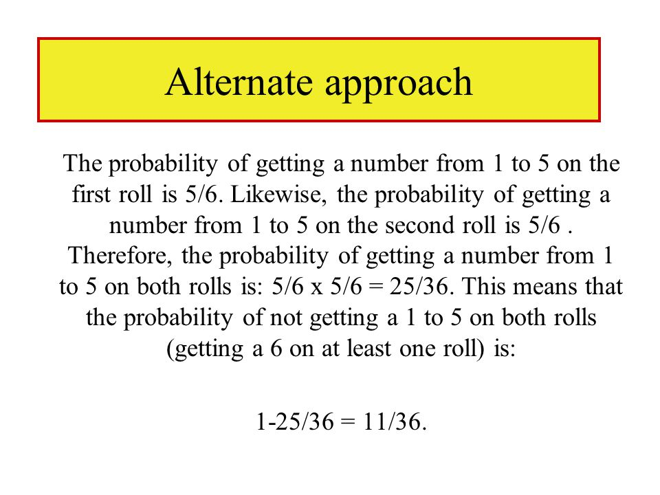Alternate approach The probability of getting a number from 1 to 5 on the first roll is 5/6.