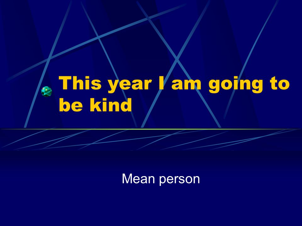 This year I am going to be kind Mean person