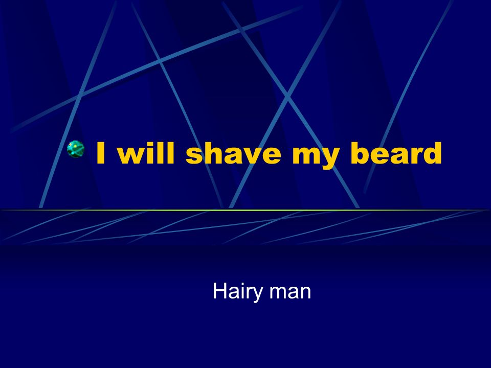 I will shave my beard Hairy man