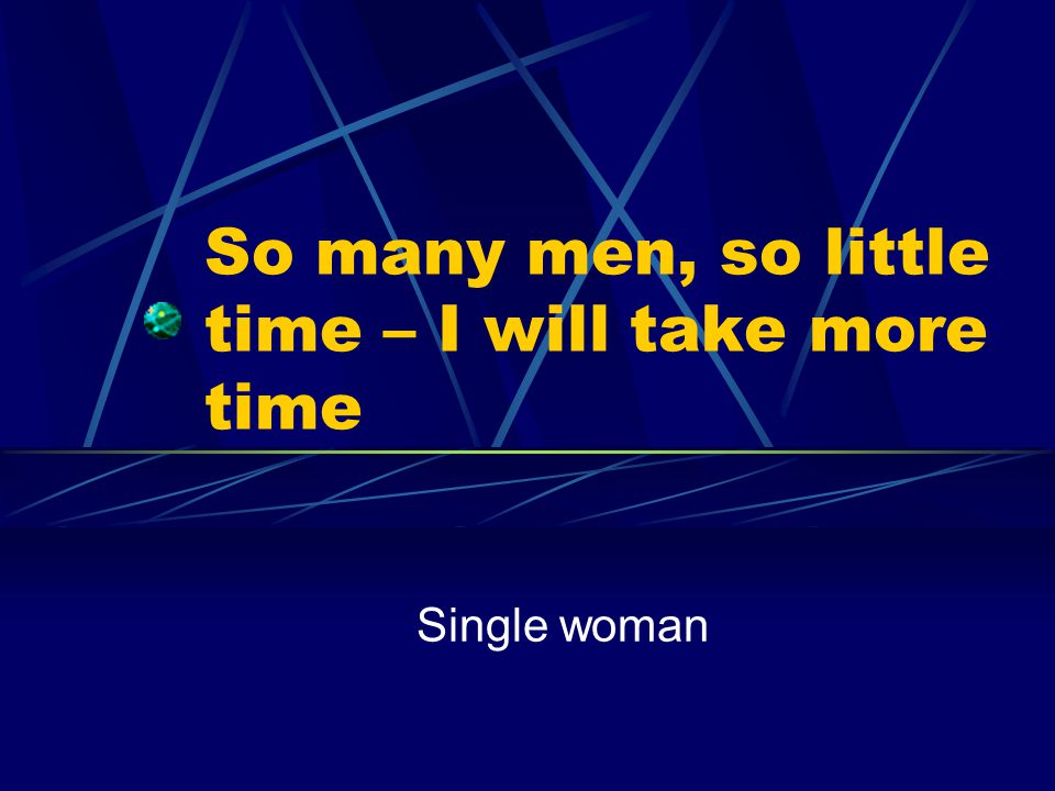 So many men, so little time – I will take more time Single woman