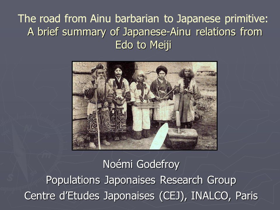 A brief summary of Japanese-Ainu relations from Edo to Meiji The road from Ainu barbarian to Japanese primitive: A brief summary of Japanese-Ainu relations from Edo to Meiji Noémi Godefroy Populations Japonaises Research Group Centre d'Etudes Japonaises (CEJ), INALCO, Paris