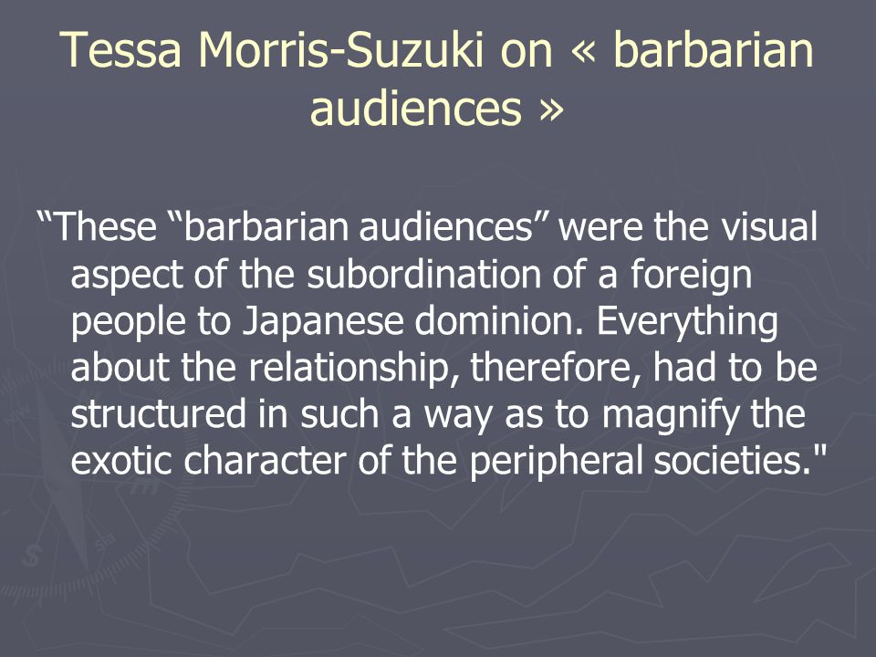 Tessa Morris-Suzuki on « barbarian audiences » These barbarian audiences were the visual aspect of the subordination of a foreign people to Japanese dominion.