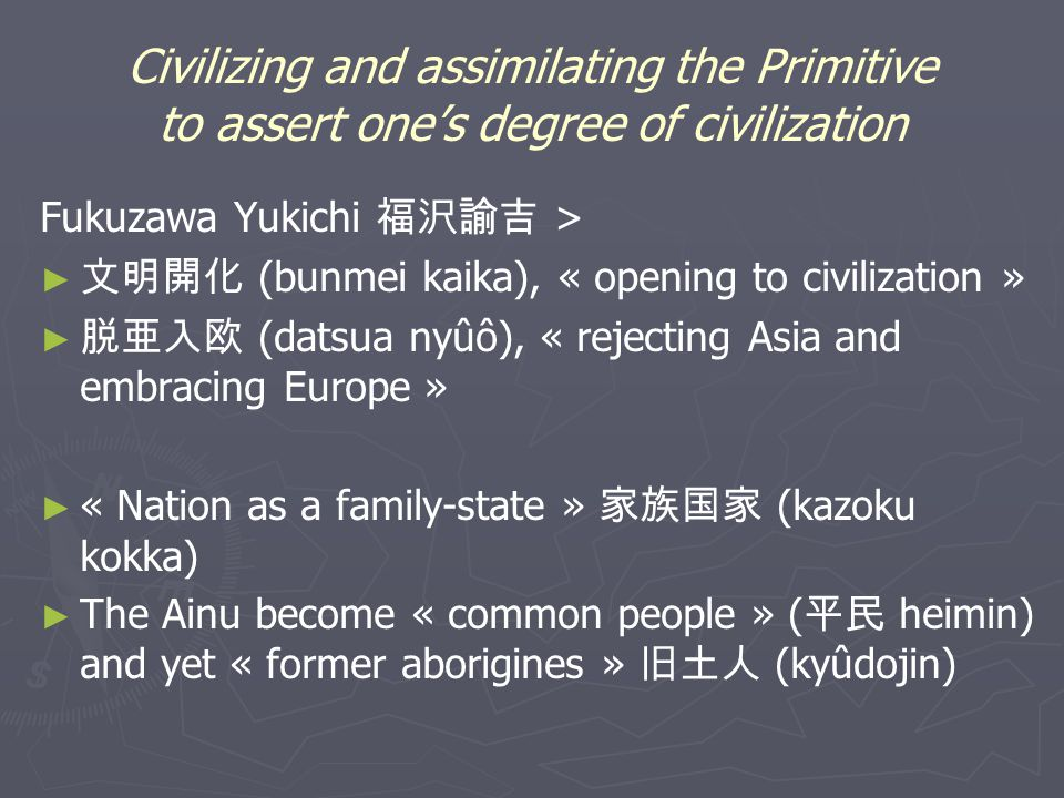 Civilizing and assimilating the Primitive to assert one's degree of civilization Fukuzawa Yukichi 福沢諭吉 > ► ► 文明開化 (bunmei kaika), « opening to civilization » ► ► 脱亜入欧 (datsua nyûô), « rejecting Asia and embracing Europe » ► ► « Nation as a family-state » 家族国家 (kazoku kokka) ► ► The Ainu become « common people » ( 平民 heimin) and yet « former aborigines » 旧土人 (kyûdojin)