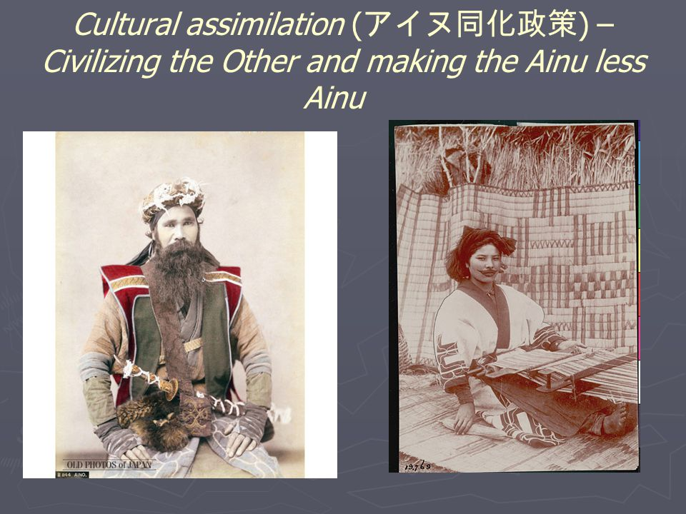 Cultural assimilation ( アイヌ同化政策 ) – Civilizing the Other and making the Ainu less Ainu