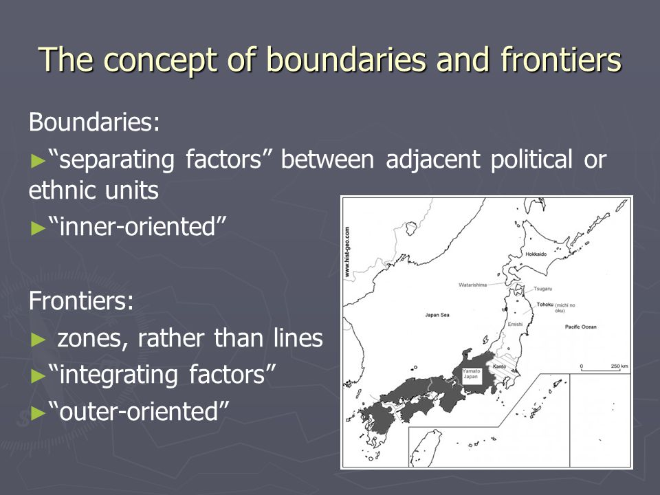 The concept of boundaries and frontiers Boundaries: ► ► separating factors between adjacent political or ethnic units ► ► inner-oriented Frontiers: ► ► zones, rather than lines ► ► integrating factors ► ► outer-oriented