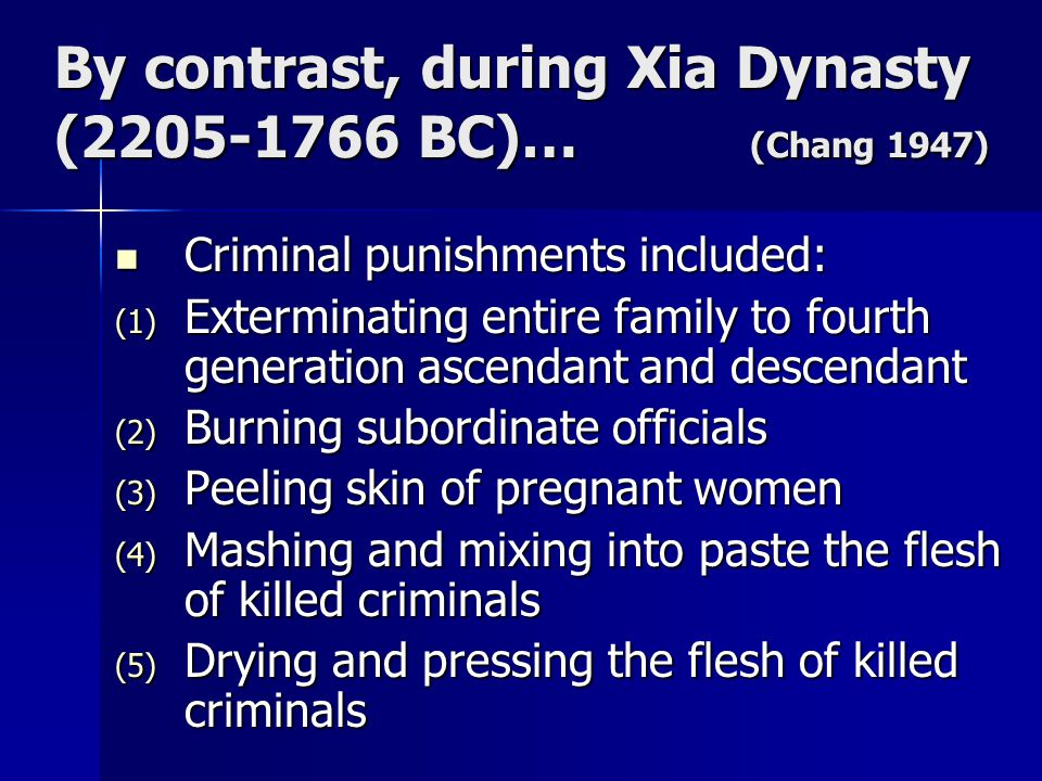 By contrast, during Xia Dynasty (2205-1766 BC)… (Chang 1947) Criminal punishments included: Criminal punishments included: (1) Exterminating entire fa