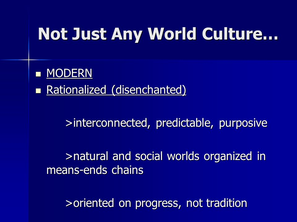 Not Just Any World Culture… MODERN MODERN Rationalized (disenchanted) Rationalized (disenchanted) >interconnected, predictable, purposive >natural and
