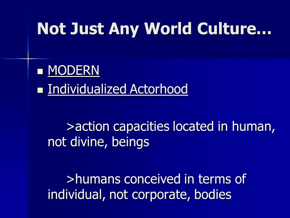 Not Just Any World Culture… MODERN MODERN Individualized Actorhood Individualized Actorhood >action capacities located in human, not divine, beings >h