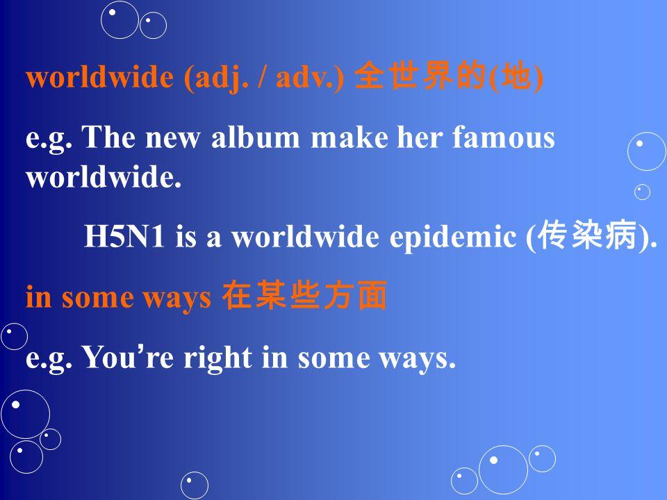 worldwide (adj. / adv.) 全世界的 ( 地 ) e.g. The new album make her famous worldwide.