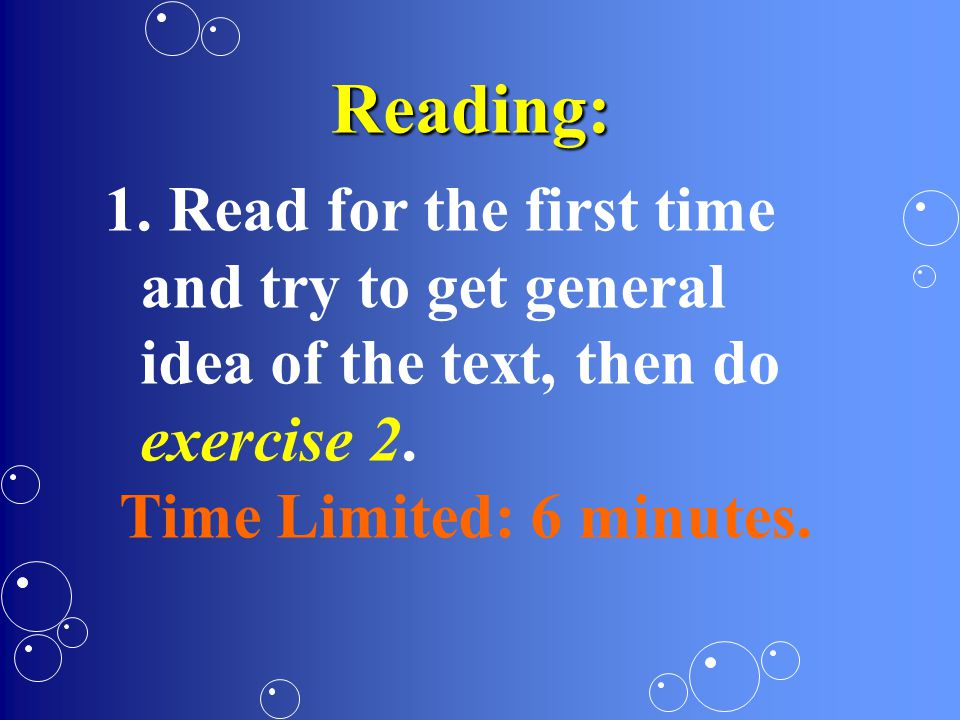 Reading: 1. Read for the first time and try to get general idea of the text, then do exercise 2.