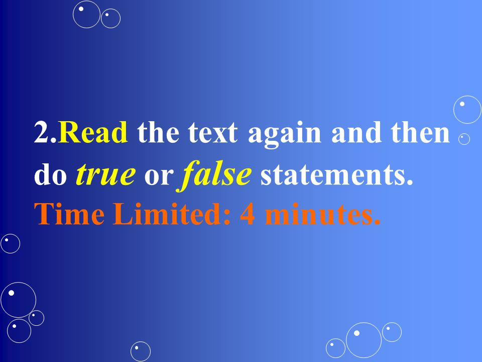 2.Read the text again and then do true or false statements. Time Limited: 4 minutes.
