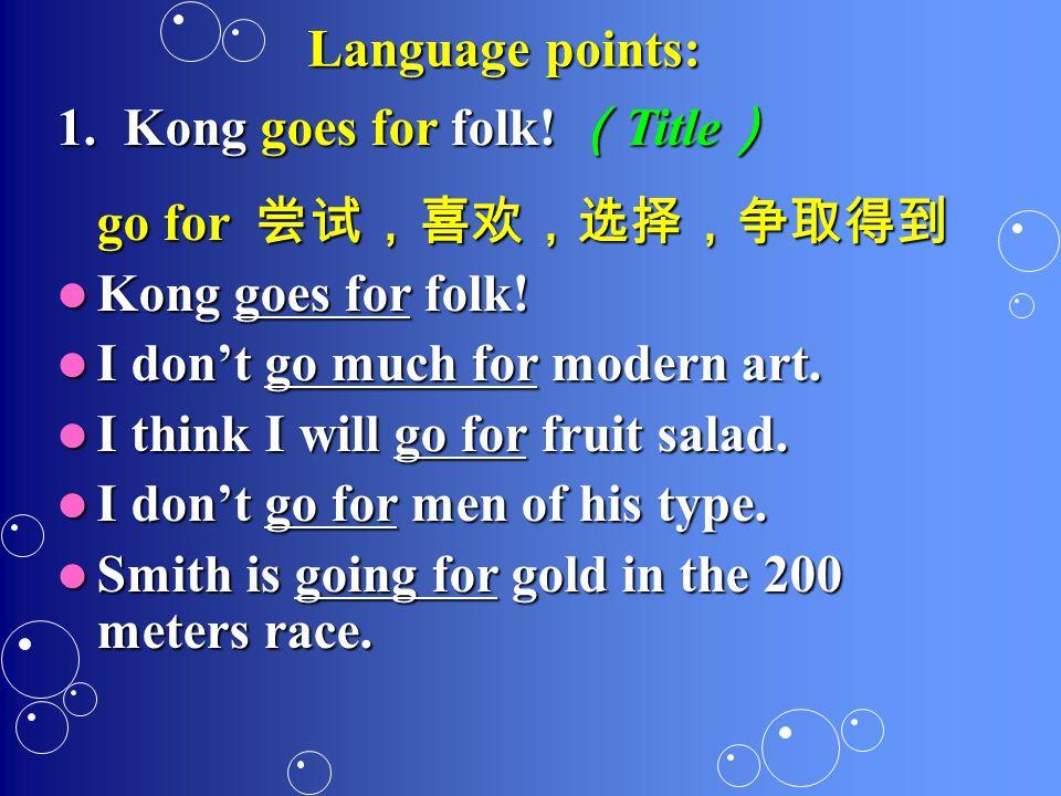 Language points: 1. K ong goes for folk. (Title) go for 尝试,喜欢,选择,争取得到 Kong goes for folk.
