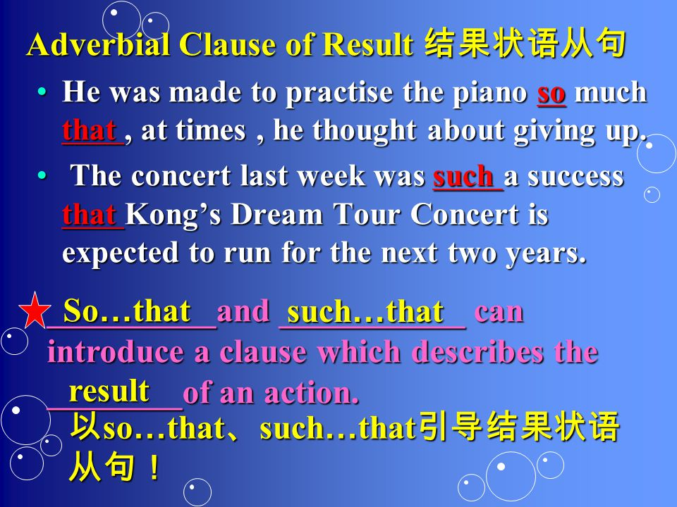 Adverbial Clause of Result 结果状语从句 He was made to practise the piano so much that, at times, he thought about giving up.He was made to practise the piano so much that, at times, he thought about giving up.