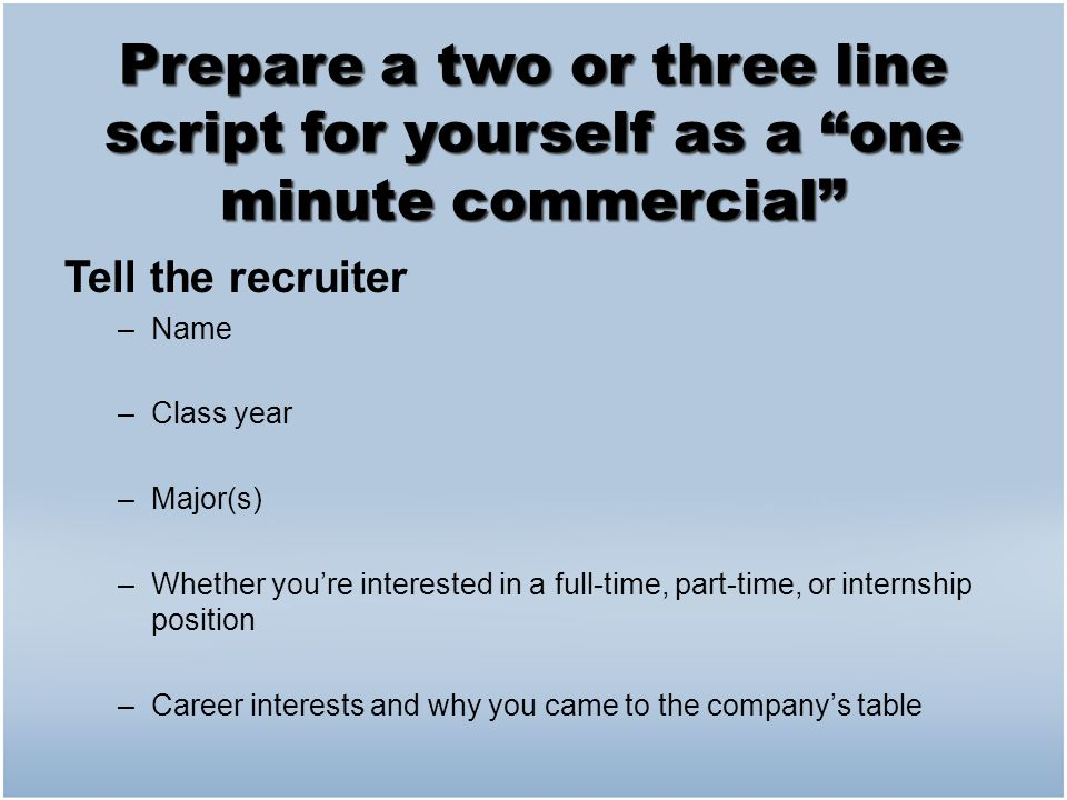 """Prepare a two or three line script for yourself as a """"one minute commercial"""" Tell the recruiter –Name –Class year –Major(s) –Whether you're interested"""