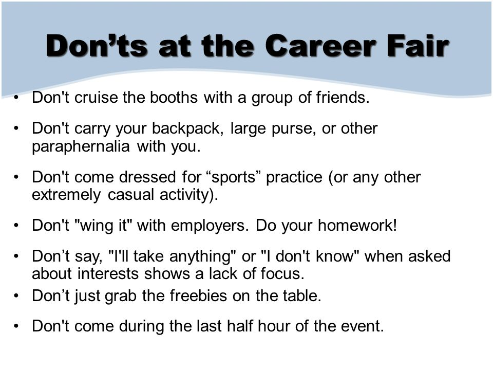 Don'ts at the Career Fair Don t cruise the booths with a group of friends.