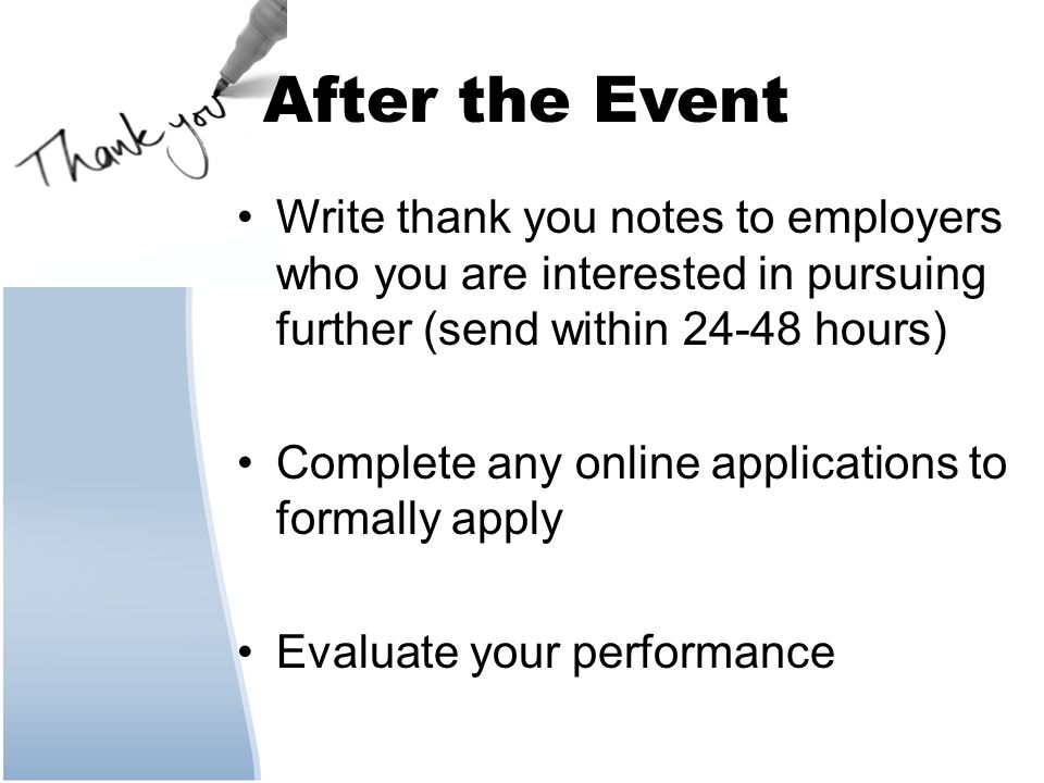 After the Event Write thank you notes to employers who you are interested in pursuing further (send within 24-48 hours) Complete any online applications to formally apply Evaluate your performance