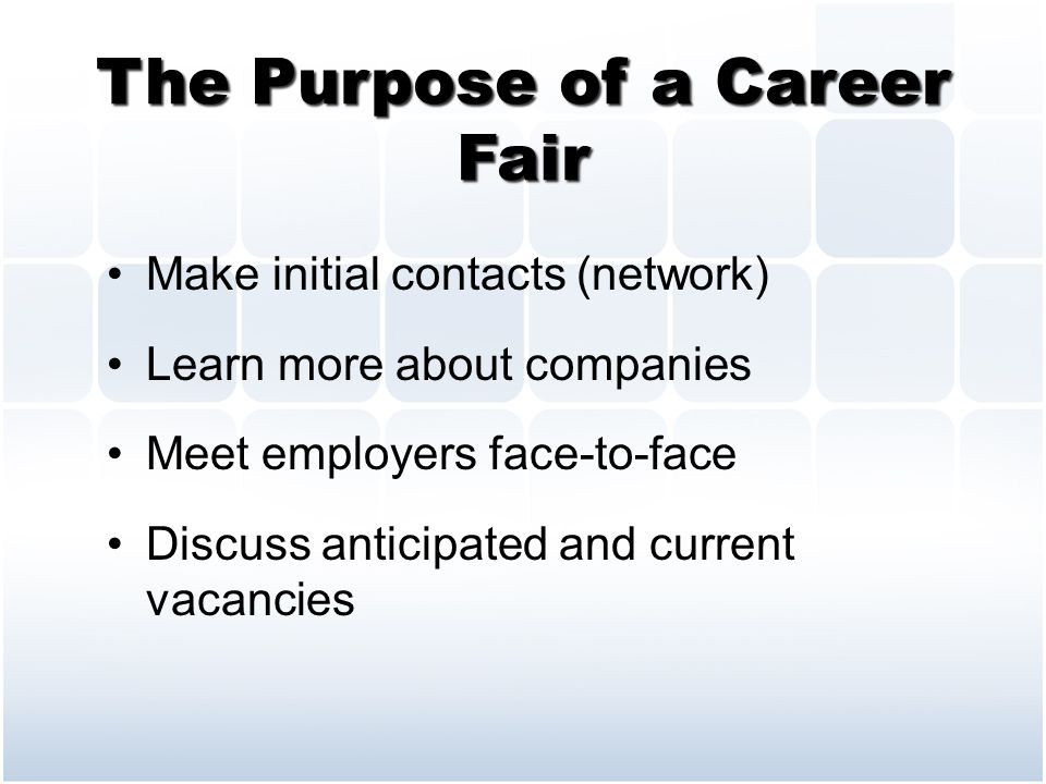 The Purpose of a Career Fair Make initial contacts (network) Learn more about companies Meet employers face-to-face Discuss anticipated and current vacancies
