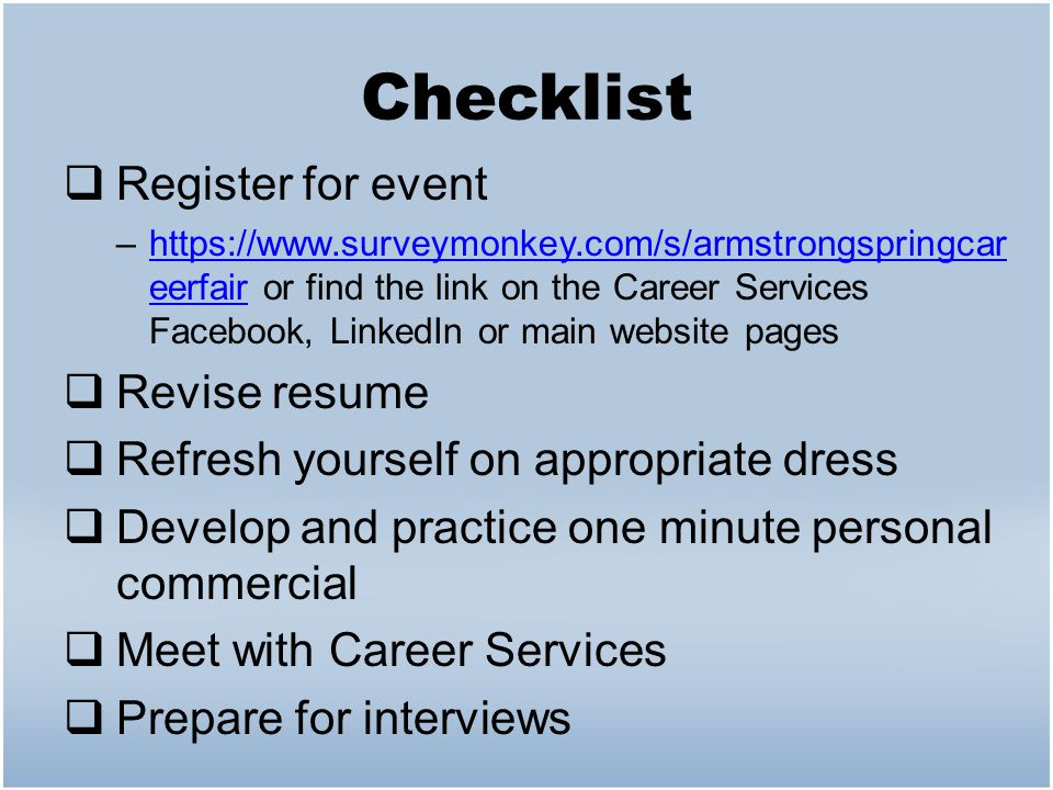 Checklist  Register for event –https://www.surveymonkey.com/s/armstrongspringcar eerfair or find the link on the Career Services Facebook, LinkedIn or main website pageshttps://www.surveymonkey.com/s/armstrongspringcar eerfair  Revise resume  Refresh yourself on appropriate dress  Develop and practice one minute personal commercial  Meet with Career Services  Prepare for interviews