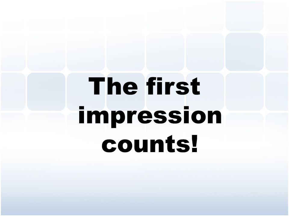 The first impression counts!
