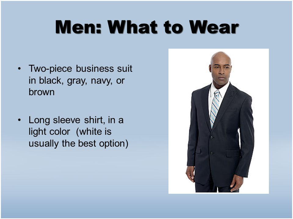 Men: What to Wear Two-piece business suit in black, gray, navy, or brown Long sleeve shirt, in a light color (white is usually the best option)
