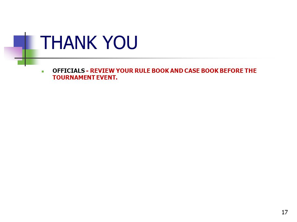 THANK YOU OFFICIALS - REVIEW YOUR RULE BOOK AND CASE BOOK BEFORE THE TOURNAMENT EVENT. 17