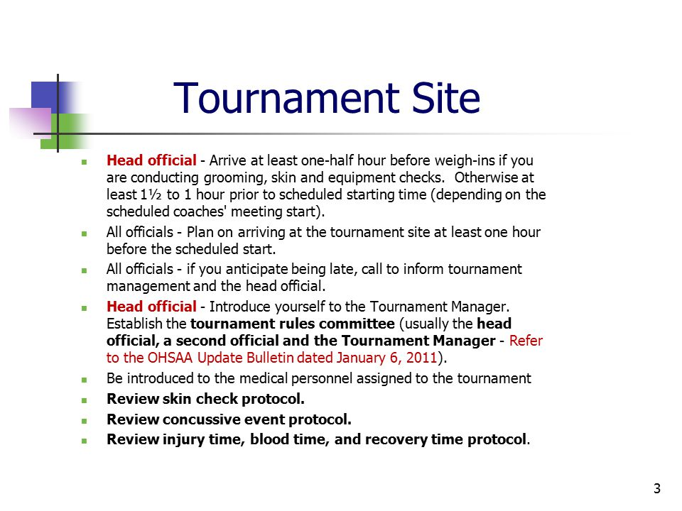 Tournament Site Head official - Arrive at least one-half hour before weigh-ins if you are conducting grooming, skin and equipment checks.
