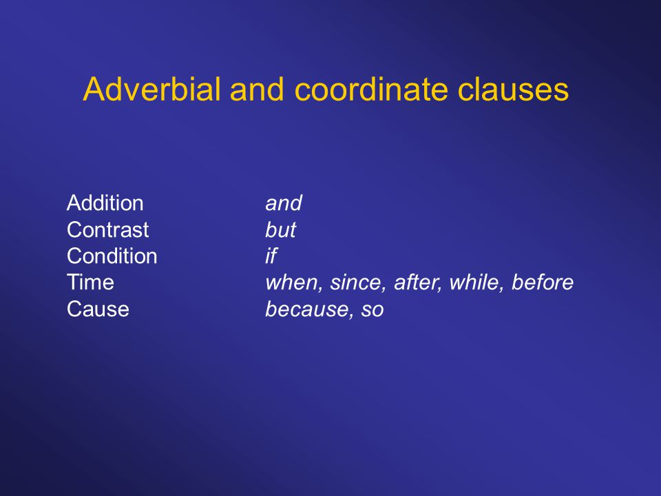 Adverbial and coordinate clauses Additionand Contrastbut Conditionif Timewhen, since, after, while, before Causebecause, so