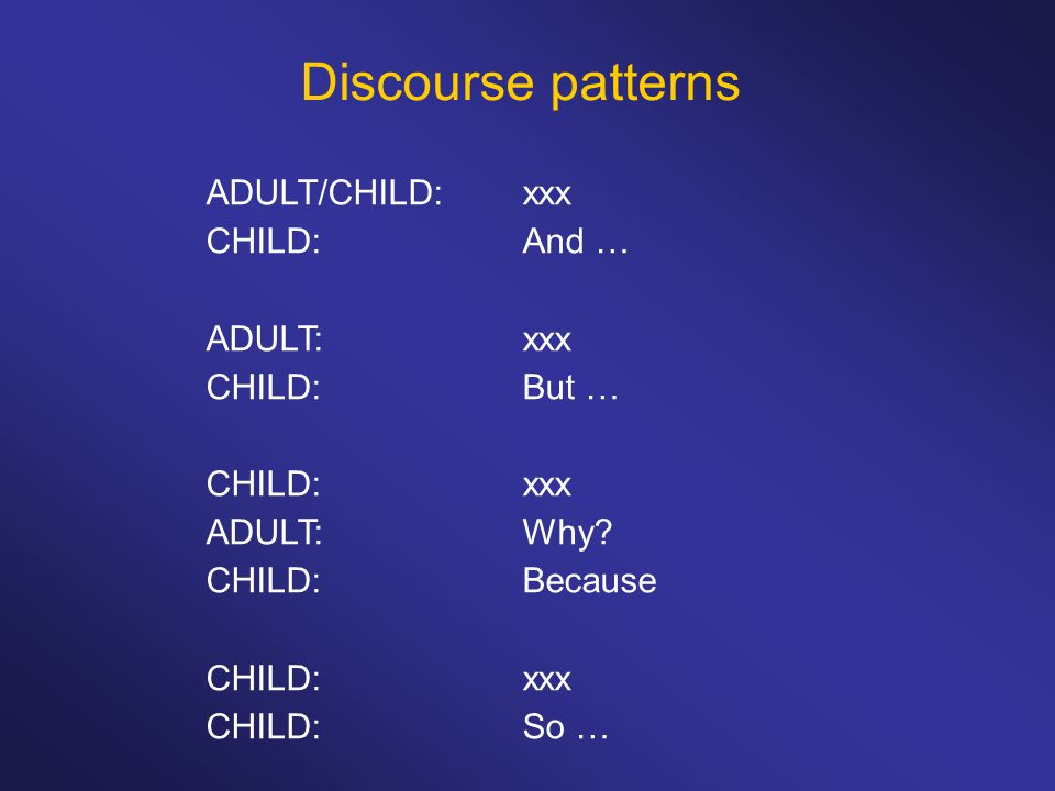 Discourse patterns ADULT/CHILD:xxx CHILD:And … ADULT:xxx CHILD:But … CHILD:xxx ADULT:Why.