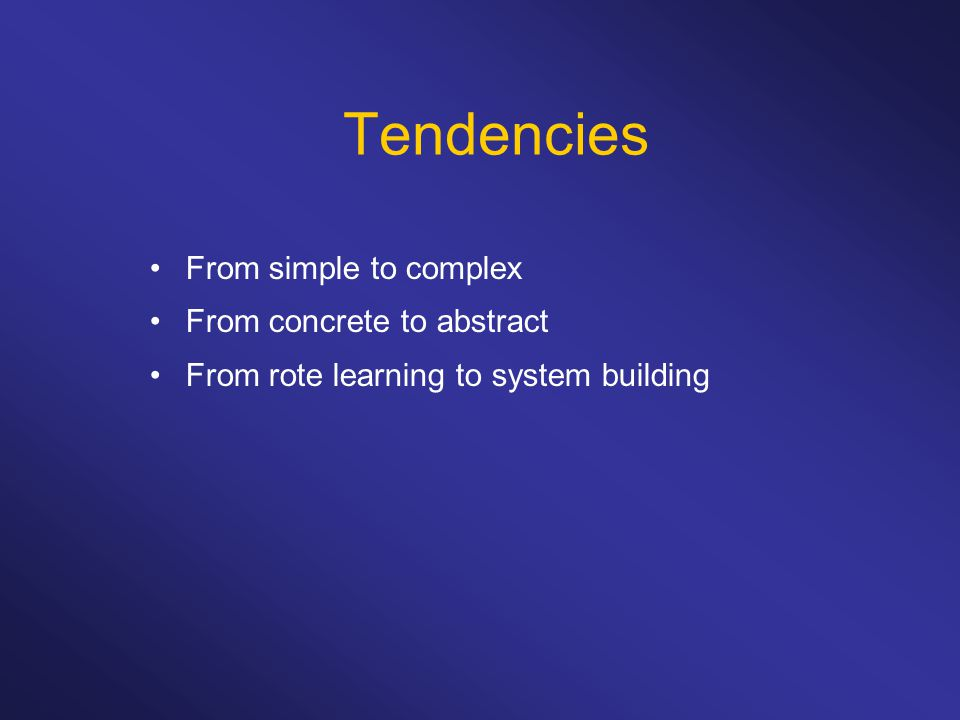 Tendencies From simple to complex From concrete to abstract From rote learning to system building