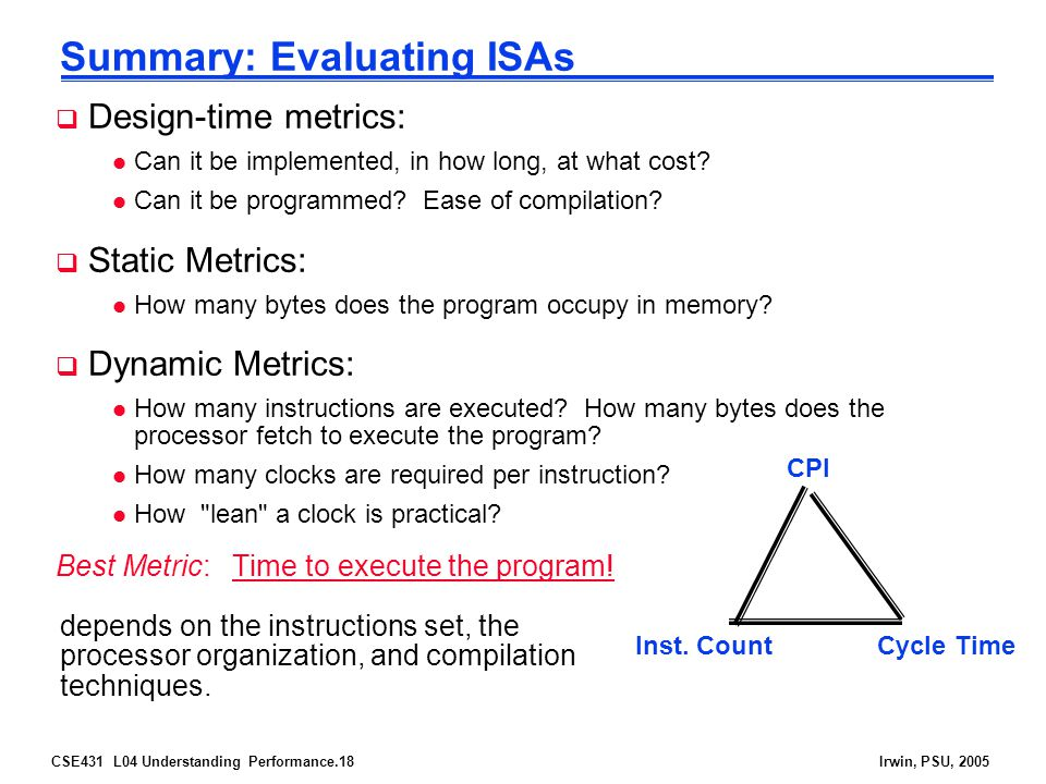 CSE431 L04 Understanding Performance.18Irwin, PSU, 2005 Summary: Evaluating ISAs  Design-time metrics: l Can it be implemented, in how long, at what cost.