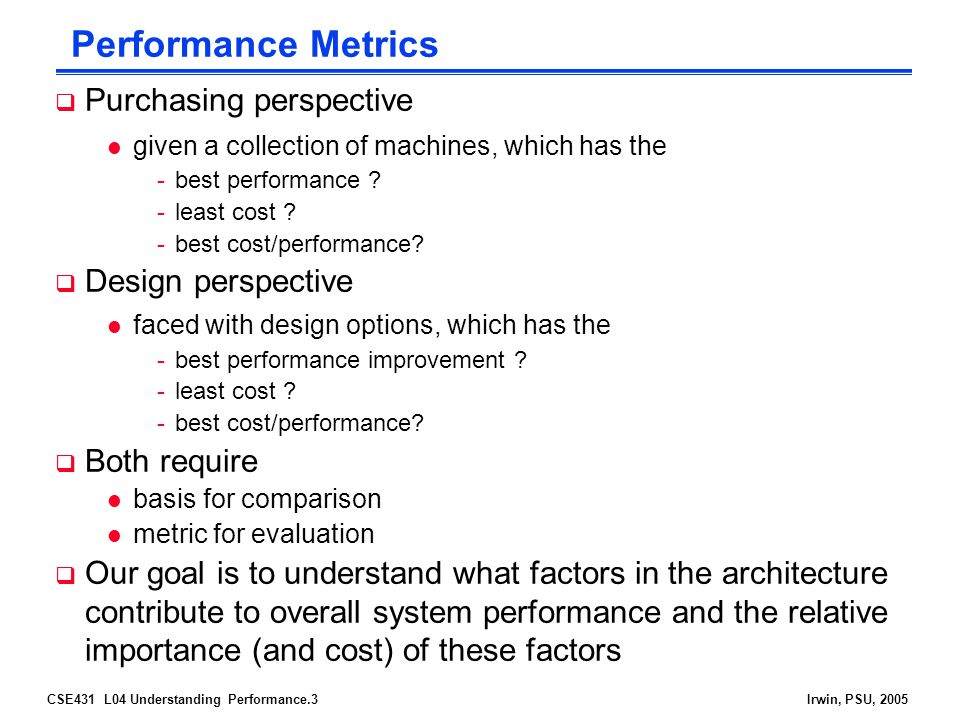 CSE431 L04 Understanding Performance.4Irwin, PSU, 2005 Defining (Speed) Performance  Normally interested in reducing l Response time (aka execution time) – the time between the start and the completion of a task -Important to individual users l Thus, to maximize performance, need to minimize execution time l Throughput – the total amount of work done in a given time -Important to data center managers l Decreasing response time almost always improves throughput performance X = 1 / execution_time X If X is n times faster than Y, then performance X execution_time Y -------------------- = --------------------- = n performance Y execution_time X