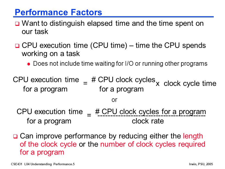 CSE431 L04 Understanding Performance.5Irwin, PSU, 2005 Performance Factors  Want to distinguish elapsed time and the time spent on our task  CPU execution time (CPU time) – time the CPU spends working on a task l Does not include time waiting for I/O or running other programs CPU execution time # CPU clock cycles for a program for a program = x clock cycle time CPU execution time # CPU clock cycles for a program for a program clock rate = -------------------------------------------  Can improve performance by reducing either the length of the clock cycle or the number of clock cycles required for a program or