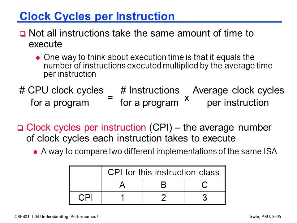 CSE431 L04 Understanding Performance.8Irwin, PSU, 2005 Effective CPI  Computing the overall effective CPI is done by looking at the different types of instructions and their individual cycle counts and averaging Overall effective CPI =  (CPI i x IC i ) i = 1 n l Where IC i is the count (percentage) of the number of instructions of class i executed l CPI i is the (average) number of clock cycles per instruction for that instruction class l n is the number of instruction classes  The overall effective CPI varies by instruction mix – a measure of the dynamic frequency of instructions across one or many programs
