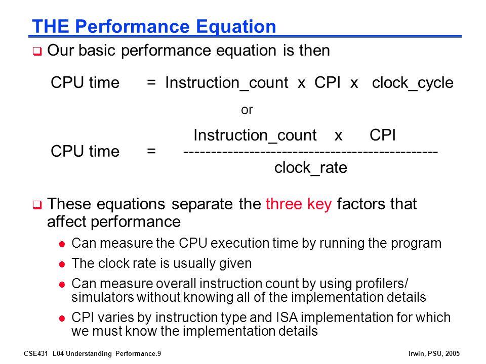 CSE431 L04 Understanding Performance.10Irwin, PSU, 2005 Determinates of CPU Performance CPU time = Instruction_count x CPI x clock_cycle Instruction_ count CPIclock_cycle Algorithm Programming language Compiler ISA Processor organization Technology