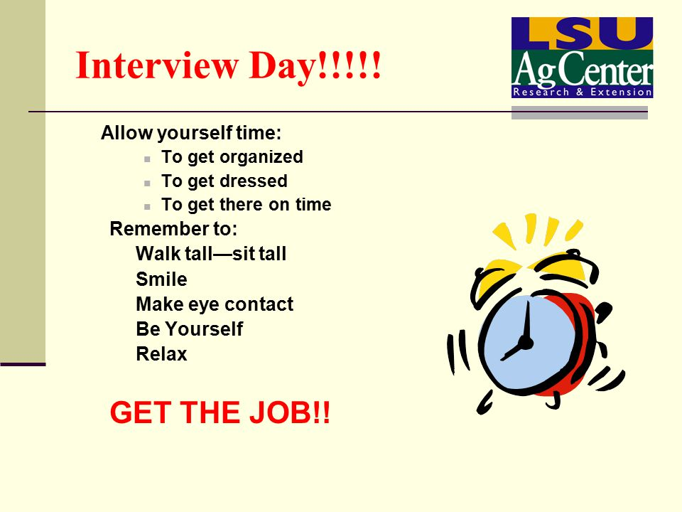 Interview Day!!!!! Allow yourself time: To get organized To get dressed To get there on time Remember to: Walk tall—sit tall Smile Make eye contact Be
