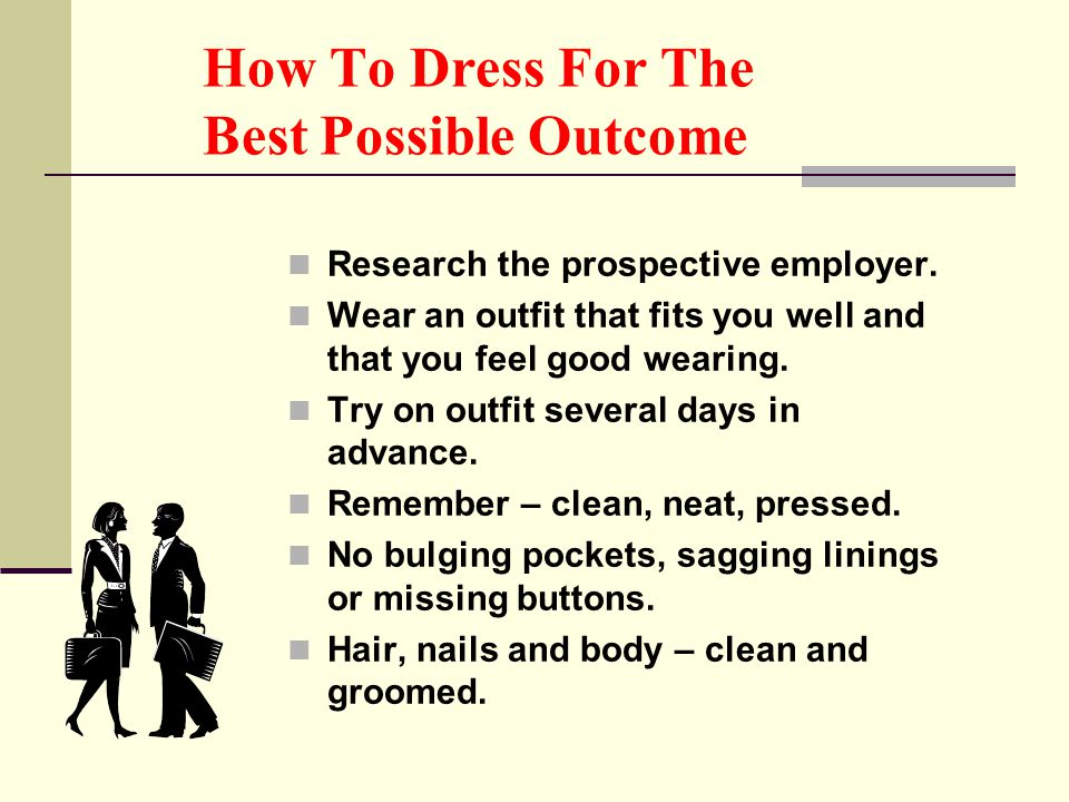 How To Dress For The Best Possible Outcome Research the prospective employer. Wear an outfit that fits you well and that you feel good wearing. Try on