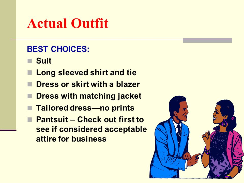 Actual Outfit BEST CHOICES: Suit Long sleeved shirt and tie Dress or skirt with a blazer Dress with matching jacket Tailored dress—no prints Pantsuit
