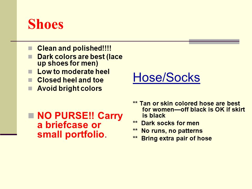 Shoes Clean and polished!!!! Dark colors are best (lace up shoes for men) Low to moderate heel Closed heel and toe Avoid bright colors NO PURSE!! Carr