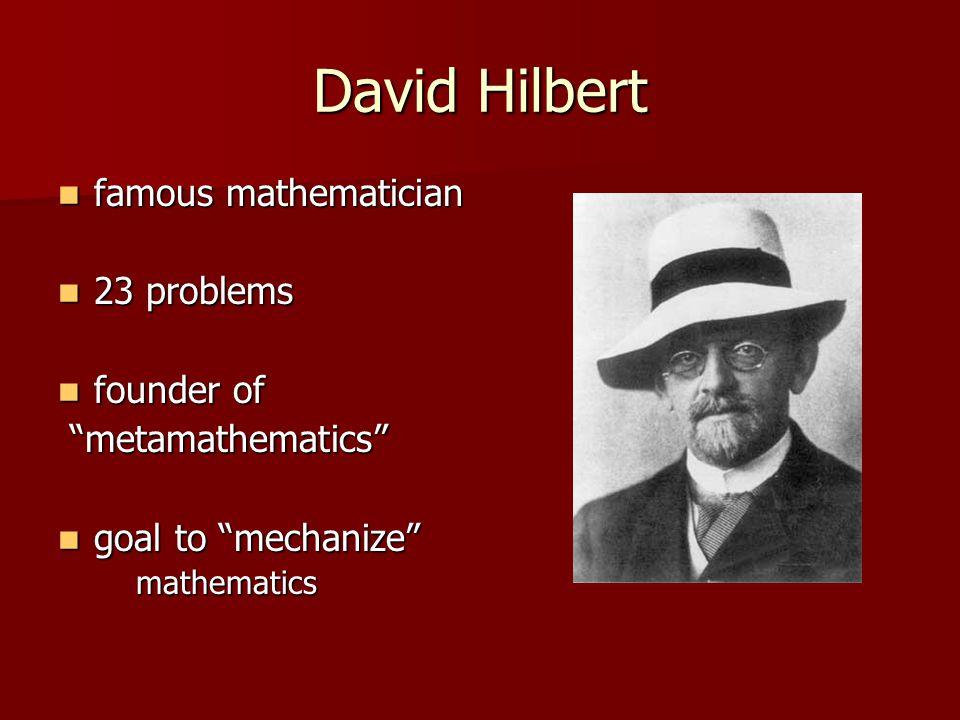 David Hilbert famous mathematician famous mathematician 23 problems 23 problems founder of founder of metamathematics metamathematics goal to mechanize goal to mechanize mathematics