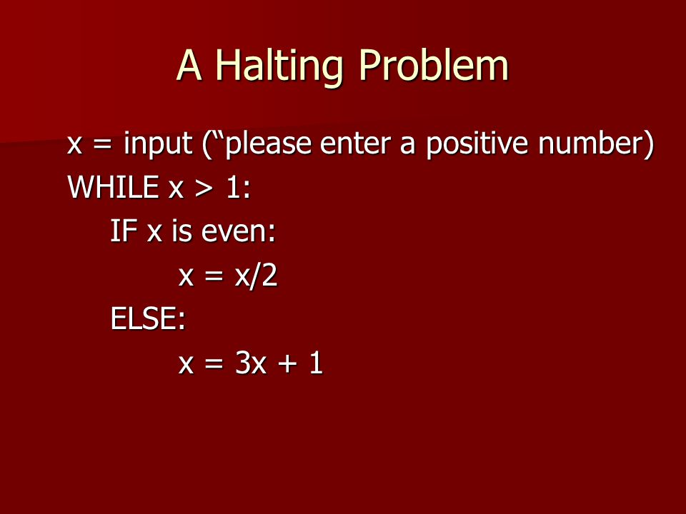 "A Halting Problem x = input (""please enter a positive number) WHILE x > 1: IF x is even: x = x/2 ELSE: x = 3x + 1"