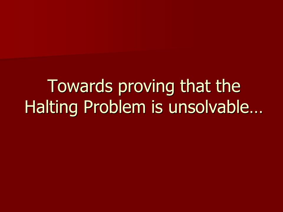 Towards proving that the Halting Problem is unsolvable…